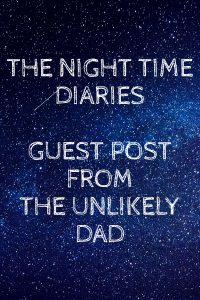 The night time diaries -Guest post from the unlikely dad
