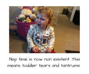 nap time is now non existent .This means toddler tears and tantrums